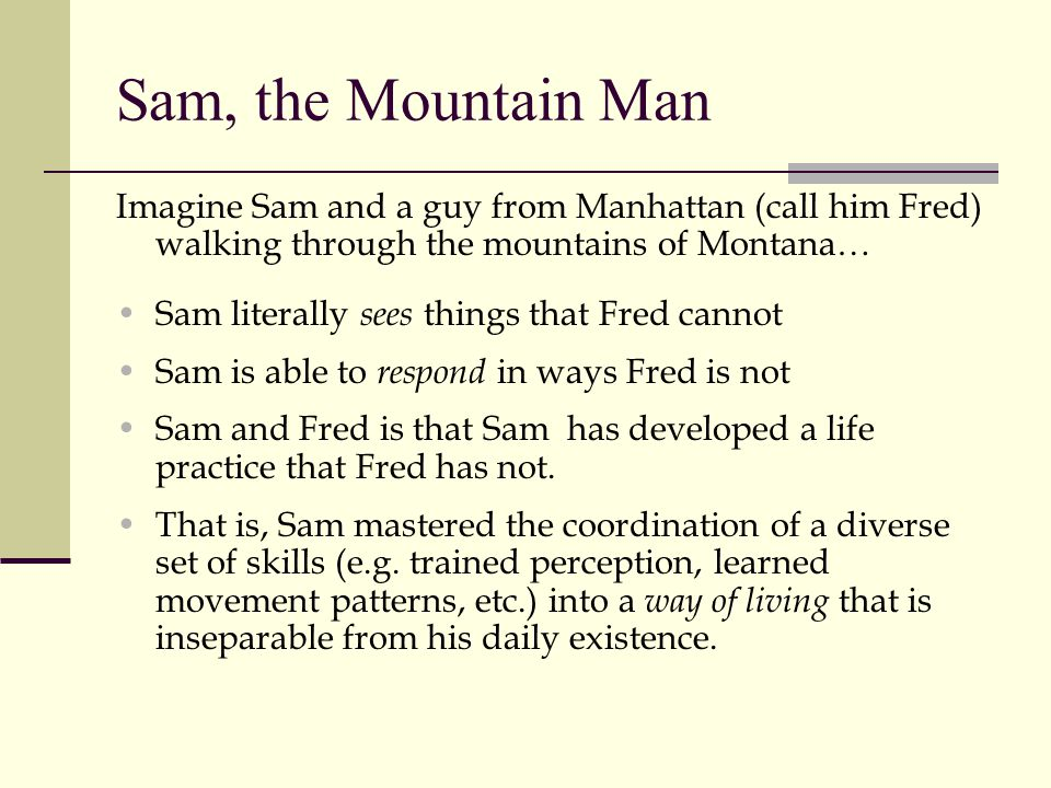 Sam, the Mountain Man Imagine Sam and a guy from Manhattan (call him Fred) walking through the mountains of Montana… Sam literally sees things that Fr