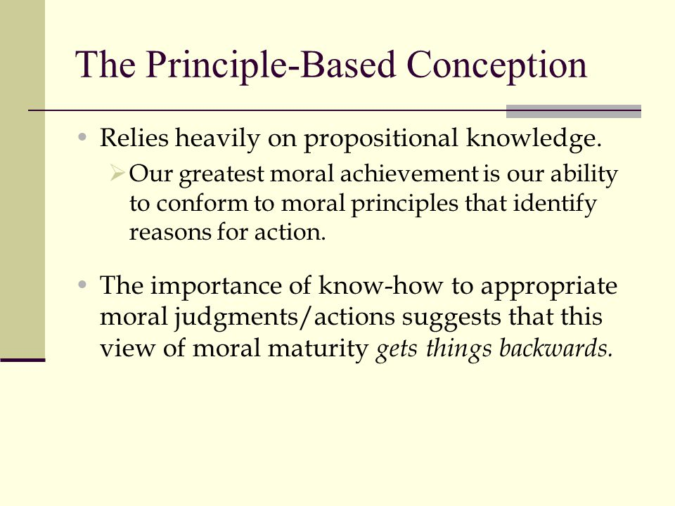 The Principle-Based Conception Relies heavily on propositional knowledge.  Our greatest moral achievement is our ability to conform to moral principl