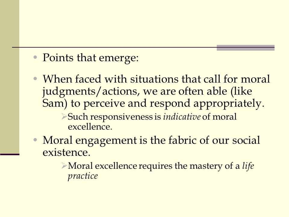 Points that emerge: When faced with situations that call for moral judgments/actions, we are often able (like Sam) to perceive and respond appropriate