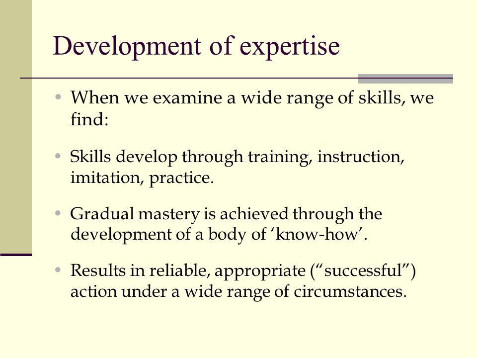 Development of expertise When we examine a wide range of skills, we find: Skills develop through training, instruction, imitation, practice. Gradual m