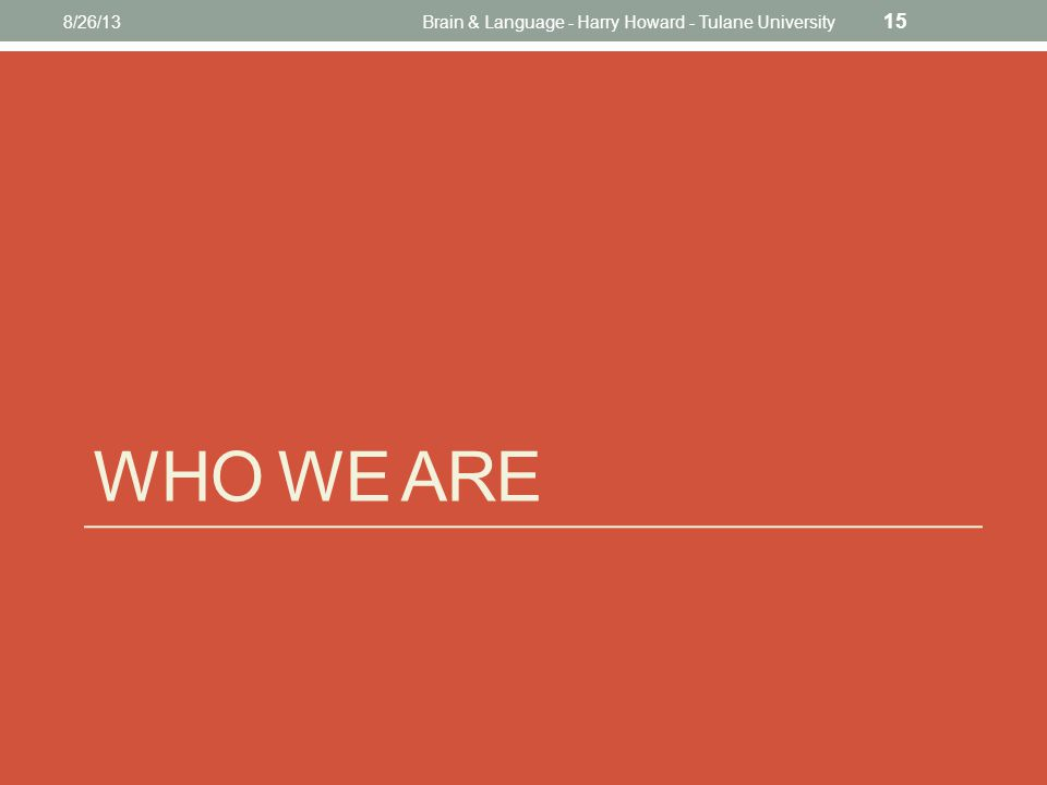WHO WE ARE 8/26/13Brain & Language - Harry Howard - Tulane University 15