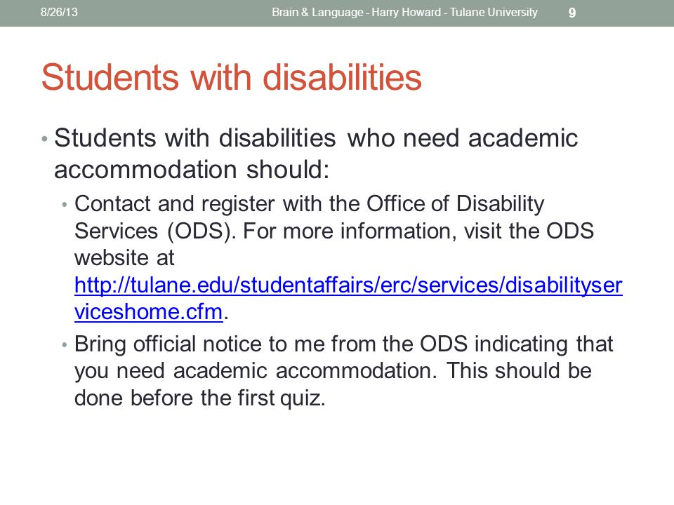 Students with disabilities Students with disabilities who need academic accommodation should: Contact and register with the Office of Disability Services (ODS).