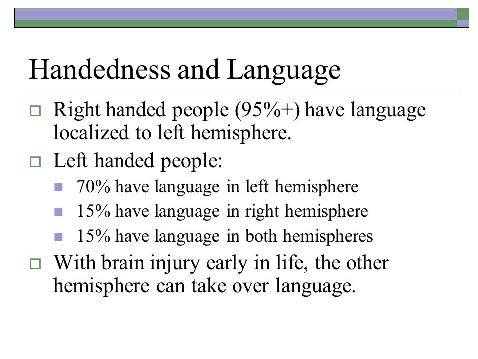 Handedness and Language  Right handed people (95%+) have language localized to left hemisphere.