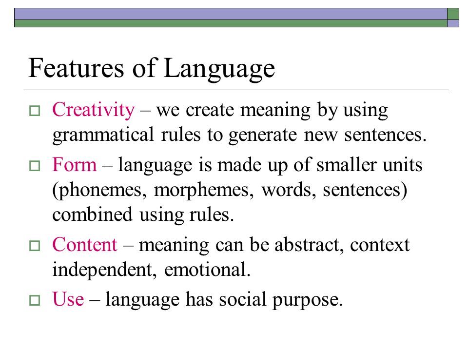 Features of Language  Creativity – we create meaning by using grammatical rules to generate new sentences.