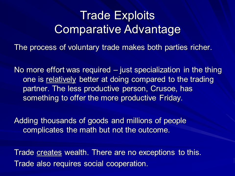 Trade Exploits Comparative Advantage The process of voluntary trade makes both parties richer.