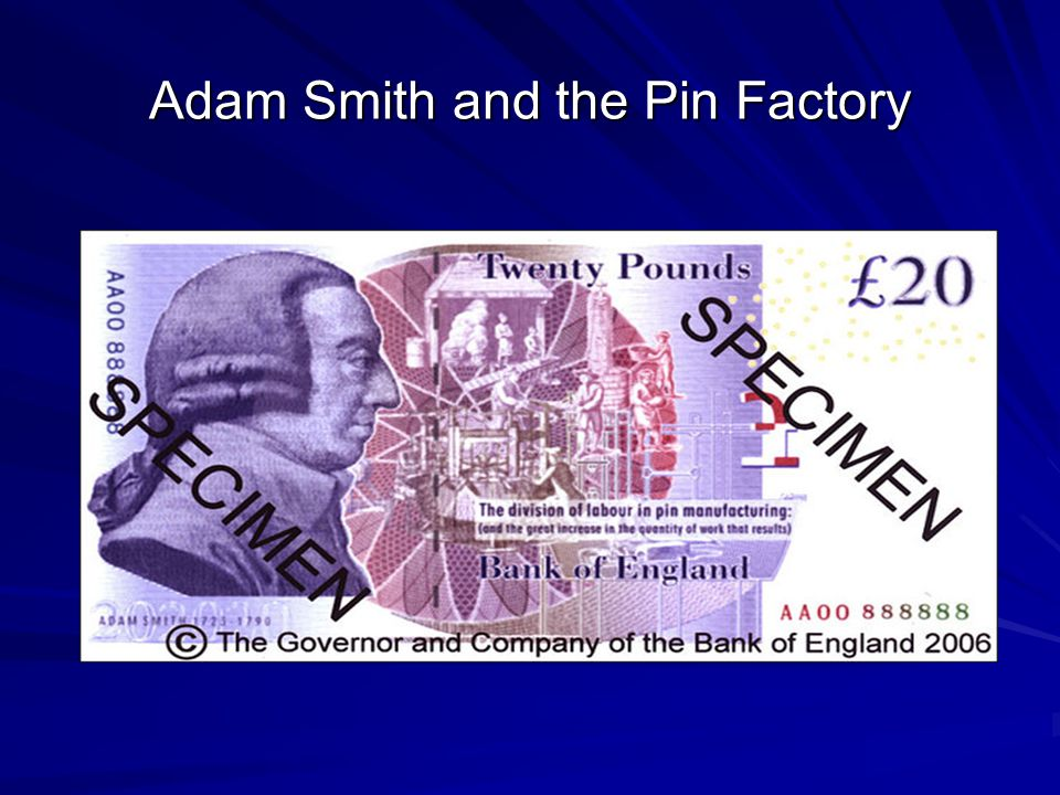 Evolution of Economic Knowledge Smith's Pin Factory: One man can make one bad pin a day 10 men could make 48,000 pins a day 18 steps in production that exploits economies of scale What prevents the world from being covered in pins.