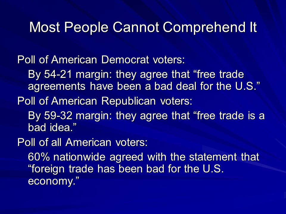 Most People Cannot Comprehend It Poll of American Democrat voters: By 54-21 margin: they agree that free trade agreements have been a bad deal for the U.S. Poll of American Republican voters: By 59-32 margin: they agree that free trade is a bad idea. Poll of all American voters: 60% nationwide agreed with the statement that foreign trade has been bad for the U.S.