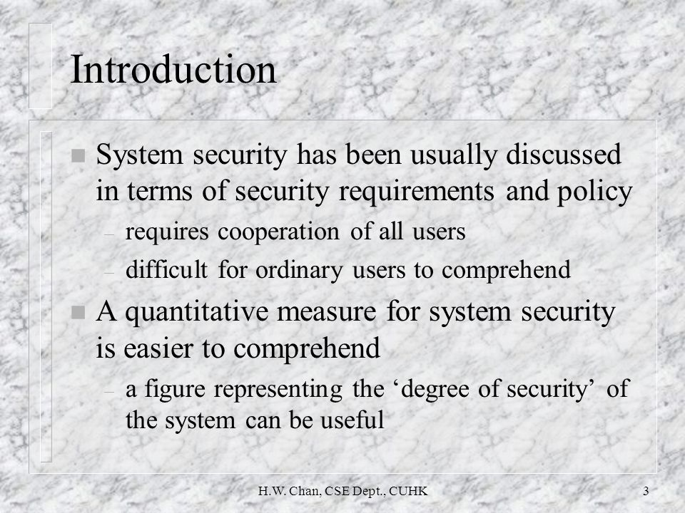 H.W. Chan, CSE Dept., CUHK3 Introduction n System security has been usually discussed in terms of security requirements and policy – requires cooperat