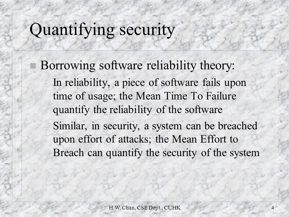 H.W. Chan, CSE Dept., CUHK4 Quantifying security n Borrowing software reliability theory: – In reliability, a piece of software fails upon time of usa