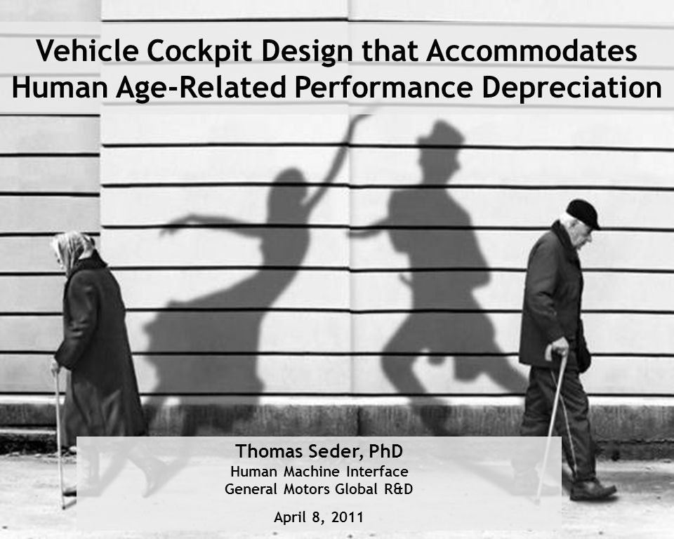Page 1 April 8, 2011 Cellar Conference 2011 Thomas Seder, PhD Human Machine Interface General Motors Global R&D April 8, 2011 Vehicle Cockpit Design that Accommodates Human Age-Related Performance Depreciation