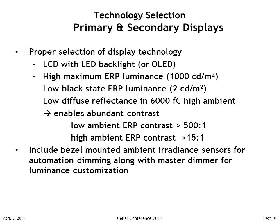 Page 10 April 8, 2011 Cellar Conference 2011 Proper selection of display technology –LCD with LED backlight (or OLED) –High maximum ERP luminance (1000 cd/m 2 ) –Low black state ERP luminance (2 cd/m 2 ) –Low diffuse reflectance in 6000 fC high ambient  enables abundant contrast low ambient ERP contrast > 500:1 high ambient ERP contrast >15:1 Include bezel mounted ambient irradiance sensors for automation dimming along with master dimmer for luminance customization Technology Selection Primary & Secondary Displays
