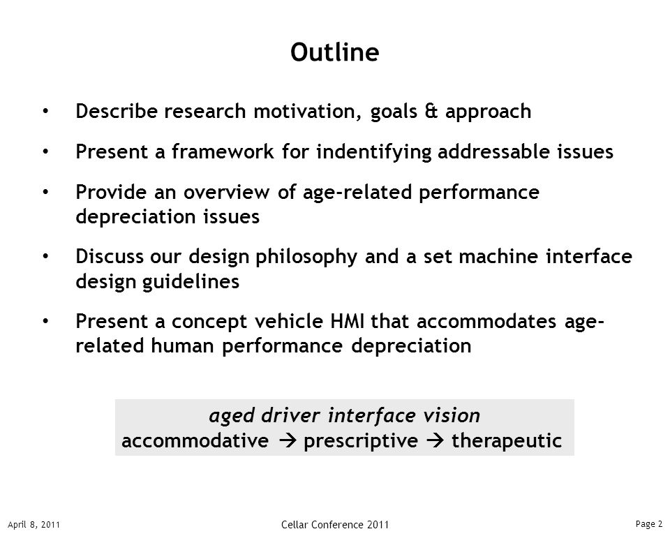 Page 2 April 8, 2011 Cellar Conference 2011 Describe research motivation, goals & approach Present a framework for indentifying addressable issues Provide an overview of age-related performance depreciation issues Discuss our design philosophy and a set machine interface design guidelines Present a concept vehicle HMI that accommodates age- related human performance depreciation Outline aged driver interface vision accommodative  prescriptive  therapeutic