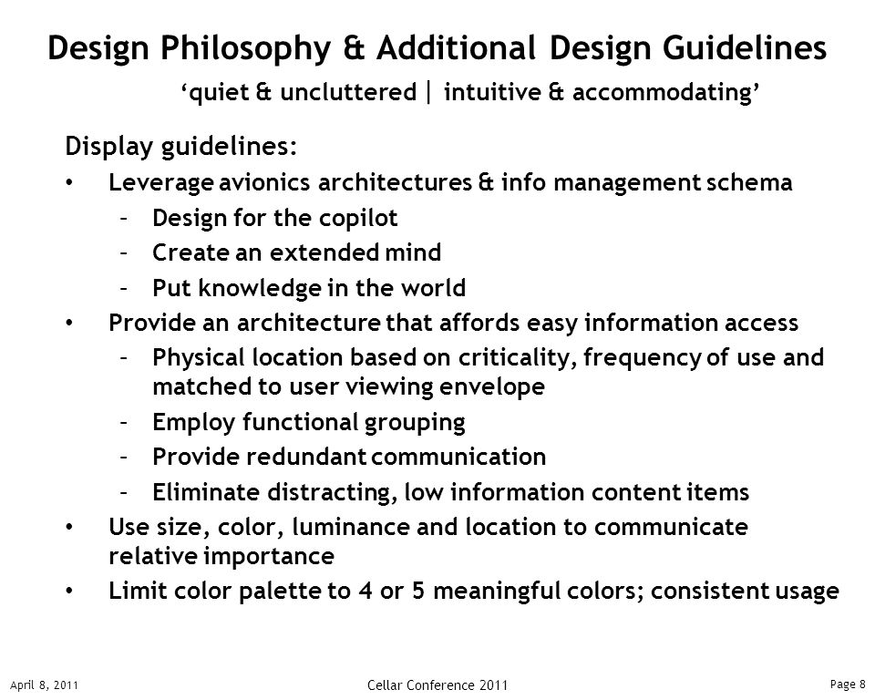 Page 9 April 8, 2011 Cellar Conference 2011 Controls guidelines: Design controls that exhibit metaphoric movements Avoid fine motor skill movements Interaction & industrial design guidelines: Leverage aesthetic-usability coupling Provide consistent interaction design throughout cockpit Design in monochrome first & use color for redundancy Design Philosophy & Additional Design Guidelines 'quiet & uncluttered   intuitive & accommodating'