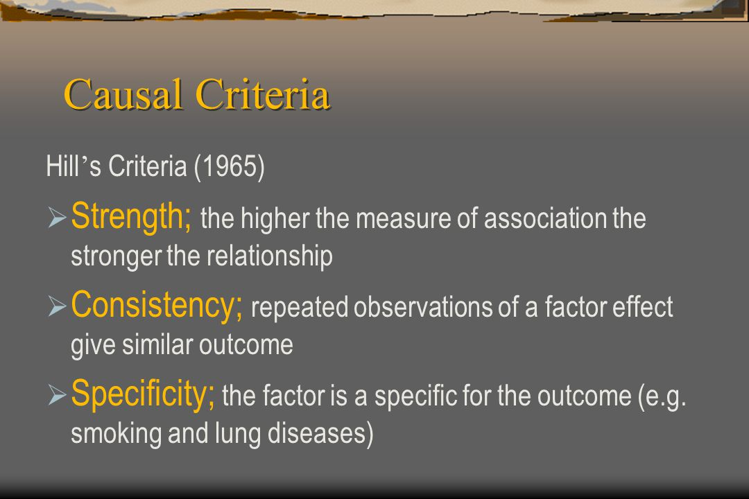 Causal Criteria Hill ' s Criteria (1965)  Strength; the higher the measure of association the stronger the relationship  Consistency; repeated obser