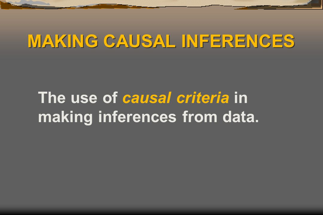 MAKING CAUSAL INFERENCES The use of causal criteria in making inferences from data.