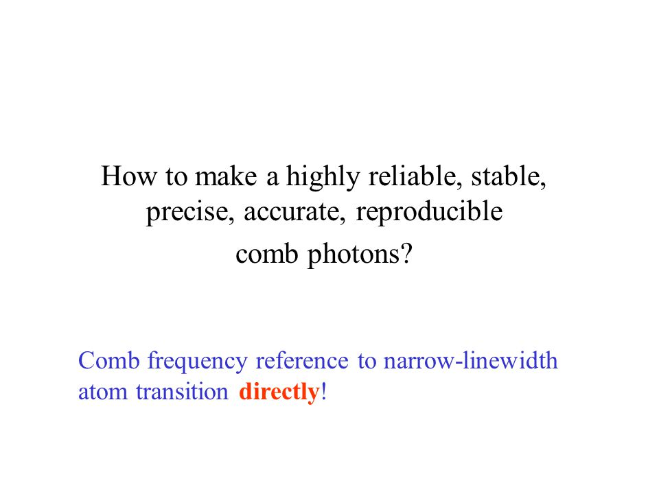 How to make a highly reliable, stable, precise, accurate, reproducible comb photons.