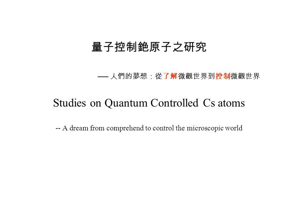 量子控制銫原子之研究 ── 人們的夢想:從了解微觀世界到控制微觀世界 Studies on Quantum Controlled Cs atoms -- A dream from comprehend to control the microscopic world