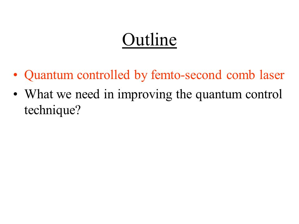 Outline Quantum controlled by femto-second comb laser What we need in improving the quantum control technique?