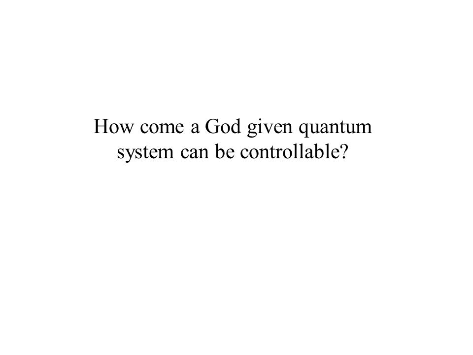 How come a God given quantum system can be controllable