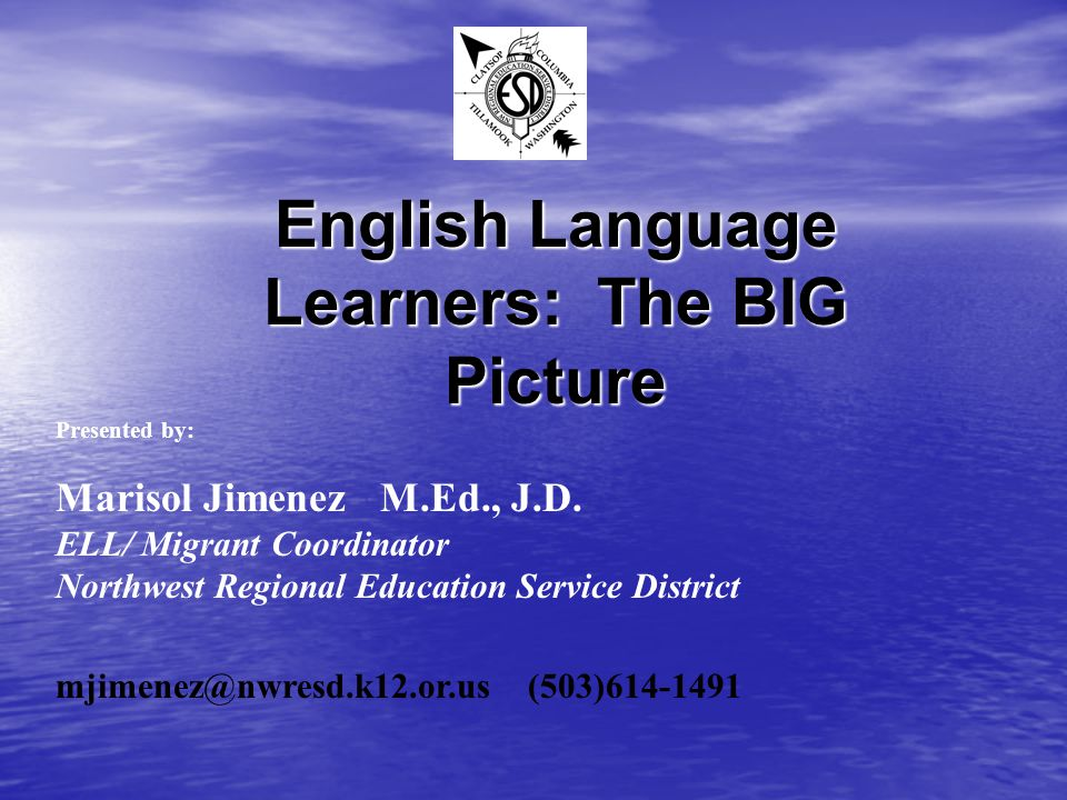 English Language Learners: The BIG Picture Presented by: Marisol Jimenez M.Ed., J.D. ELL/ Migrant Coordinator Northwest Regional Education Service Dis