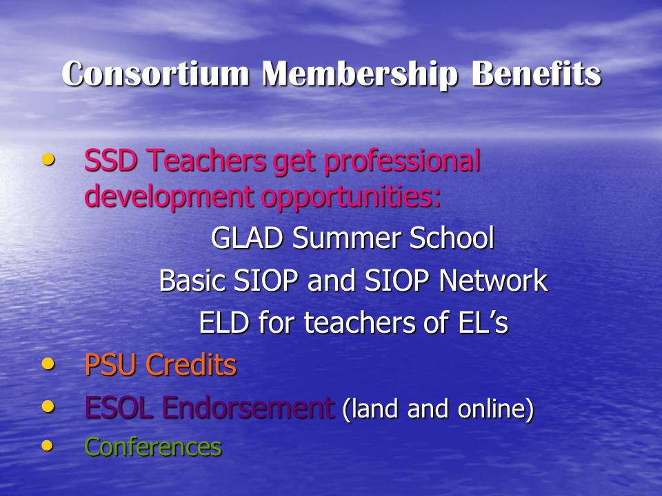 Consortium Membership Benefits SSD Teachers get professional development opportunities: SSD Teachers get professional development opportunities: GLAD Summer School Basic SIOP and SIOP Network ELD for teachers of EL's PSU Credits PSU Credits ESOL Endorsement (land and online) ESOL Endorsement (land and online) Conferences Conferences