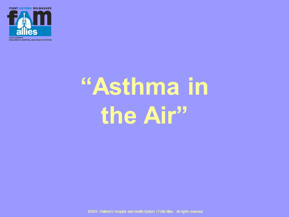 ©2004 Children's Hospital and Health System / FAM Allies. All rights reserved. Asthma in the Air