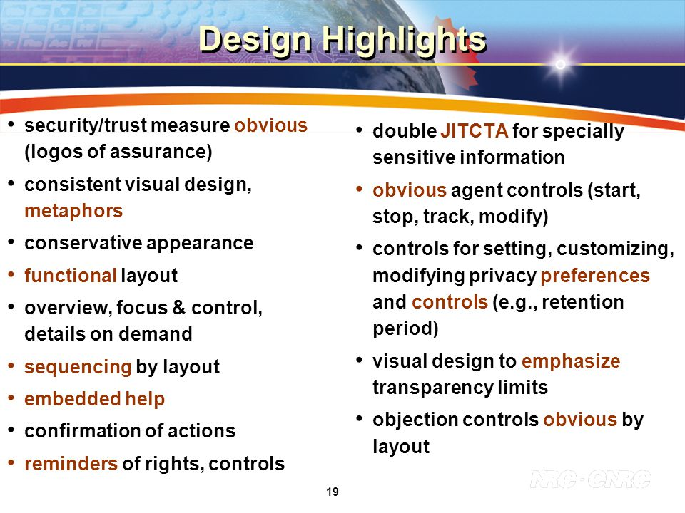 19 Design Highlights security/trust measure obvious (logos of assurance) consistent visual design, metaphors conservative appearance functional layout overview, focus & control, details on demand sequencing by layout embedded help confirmation of actions reminders of rights, controls double JITCTA for specially sensitive information obvious agent controls (start, stop, track, modify) controls for setting, customizing, modifying privacy preferences and controls (e.g., retention period) visual design to emphasize transparency limits objection controls obvious by layout