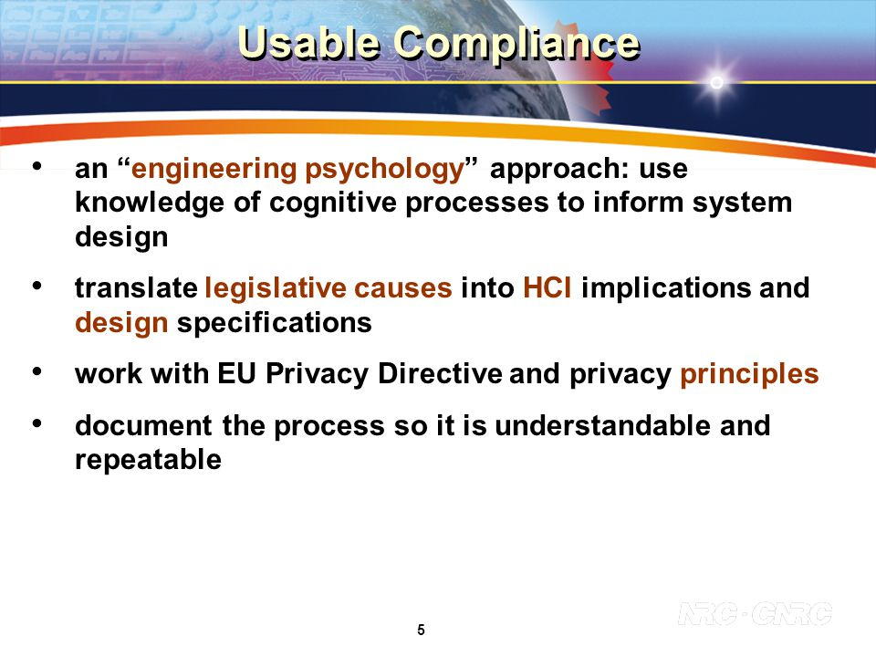 5 Usable Compliance an engineering psychology approach: use knowledge of cognitive processes to inform system design translate legislative causes into HCI implications and design specifications work with EU Privacy Directive and privacy principles document the process so it is understandable and repeatable