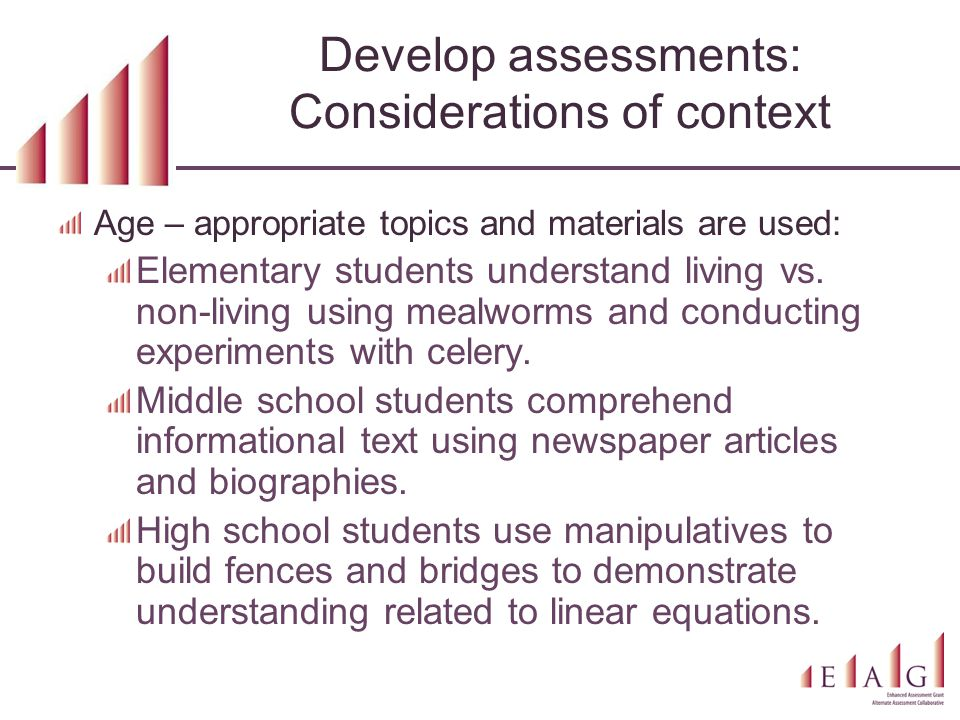 Develop assessments: Considerations of context Age – appropriate topics and materials are used: Elementary students understand living vs. non-living u