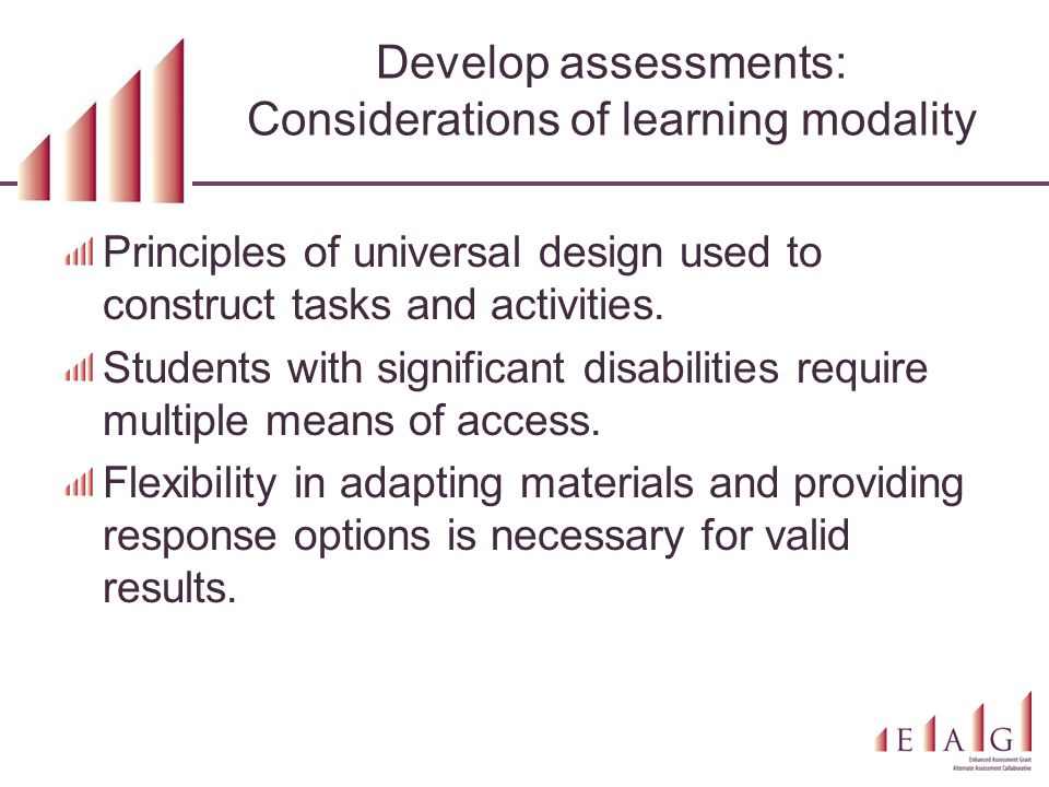 Develop assessments: Considerations of learning modality Principles of universal design used to construct tasks and activities.