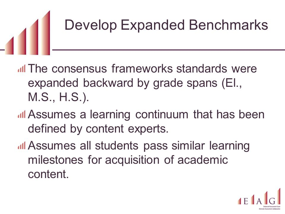 Develop Expanded Benchmarks The consensus frameworks standards were expanded backward by grade spans (El., M.S., H.S.).