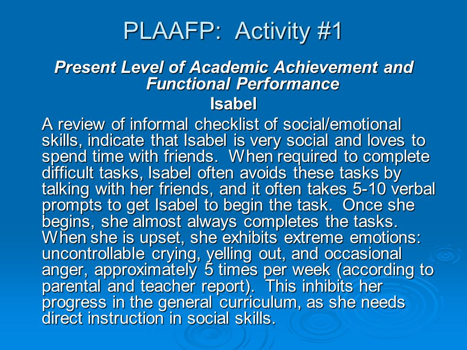 PLAAFP: Activity #1 Present Level of Academic Achievement and Functional Performance Isabel A review of informal checklist of social/emotional skills, indicate that Isabel is very social and loves to spend time with friends.