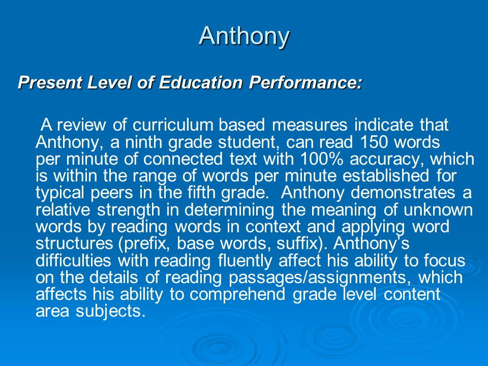 Anthony Present Level of Education Performance: A review of curriculum based measures indicate that Anthony, a ninth grade student, can read 150 words per minute of connected text with 100% accuracy, which is within the range of words per minute established for typical peers in the fifth grade.