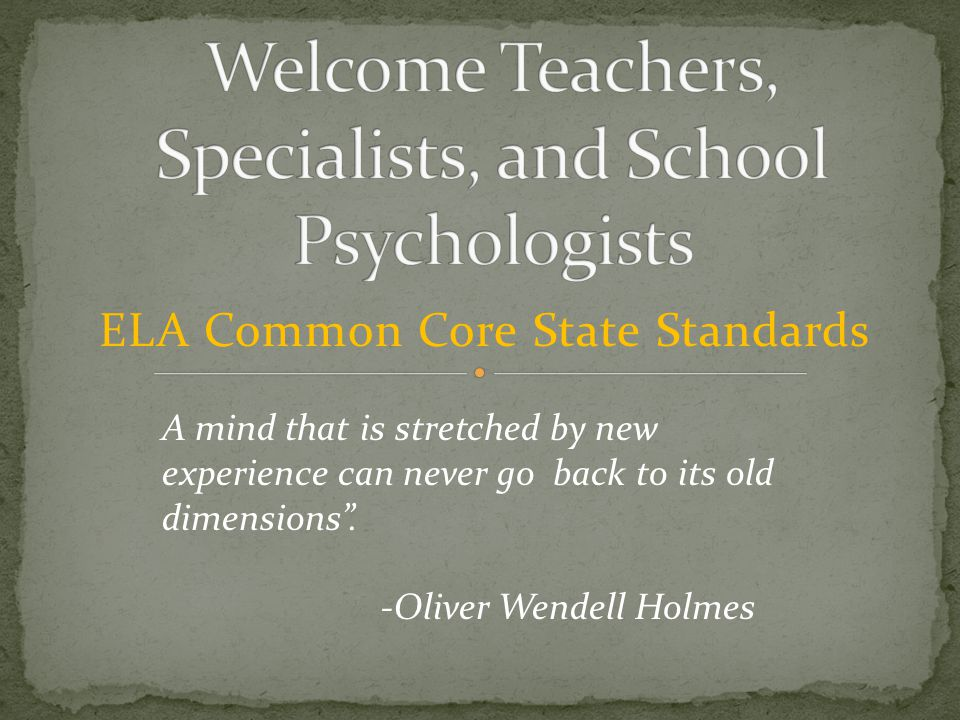 "ELA Common Core State Standards A mind that is stretched by new experience can never go back to its old dimensions"". -Oliver Wendell Holmes"