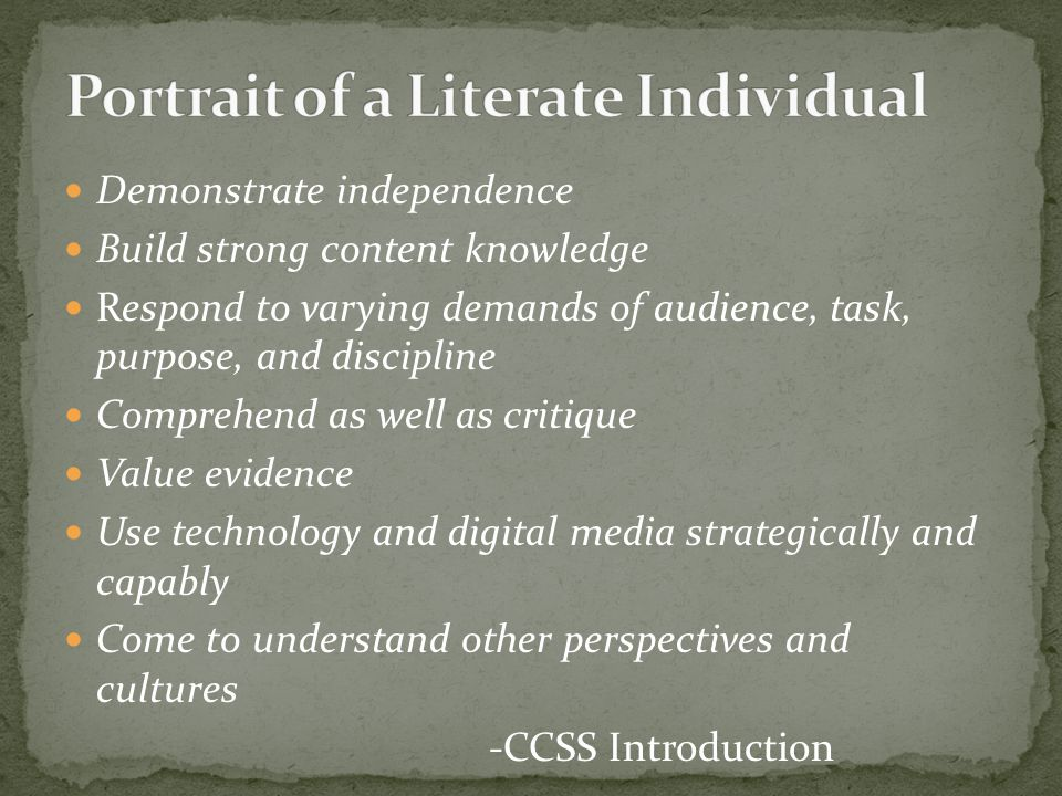 Demonstrate independence Build strong content knowledge Respond to varying demands of audience, task, purpose, and discipline Comprehend as well as cr