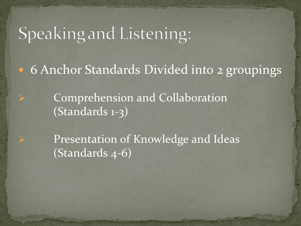 6 Anchor Standards Divided into 2 groupings  Comprehension and Collaboration (Standards 1-3)  Presentation of Knowledge and Ideas (Standards 4-6)
