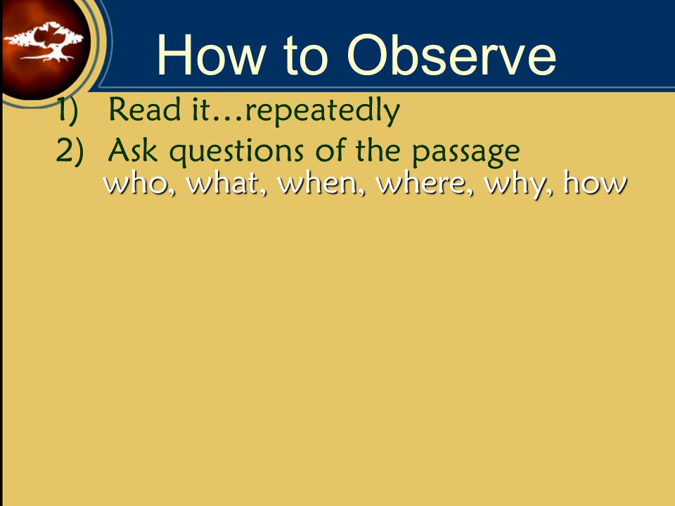 How to Observe 1)Read it…repeatedly 2)Ask questions of the passage who, what, when, where, why, how