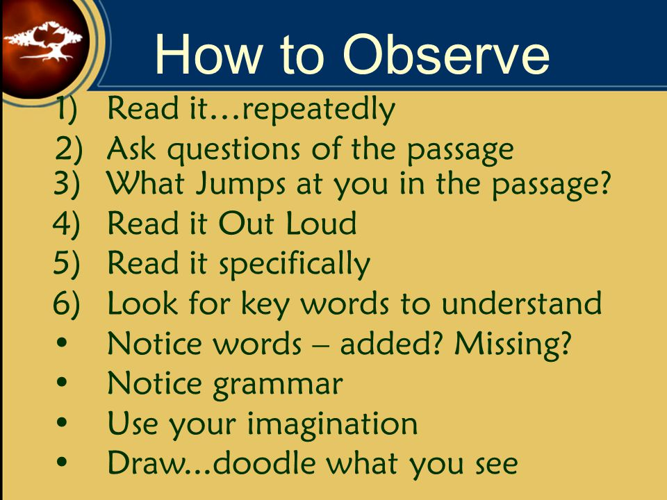 How to Observe 1)Read it…repeatedly 2)Ask questions of the passage 3)What Jumps at you in the passage.