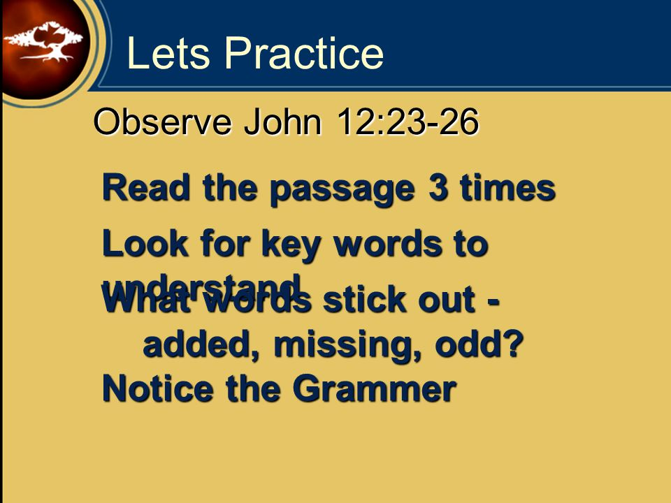 Lets Practice Observe John 12:23-26 Read the passage 3 times Look for key words to understand What words stick out - added, missing, odd.