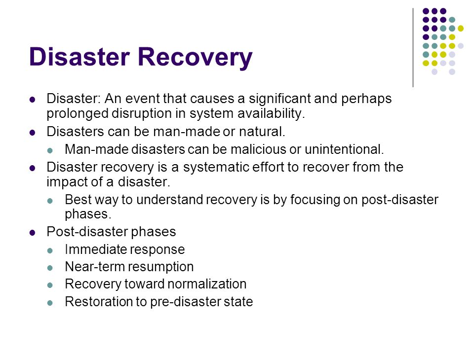 Disaster Recovery Disaster: An event that causes a significant and perhaps prolonged disruption in system availability.