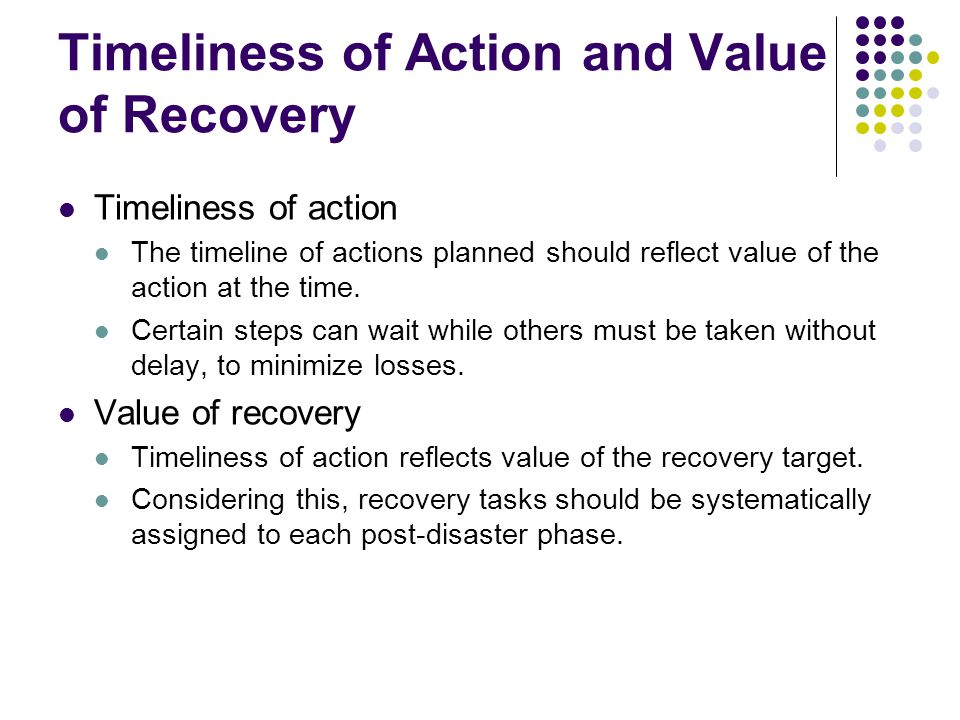 Timeliness of Action and Value of Recovery Timeliness of action The timeline of actions planned should reflect value of the action at the time.