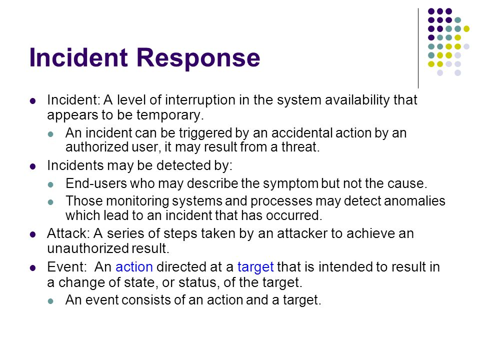 Incident Response Incident: A level of interruption in the system availability that appears to be temporary.