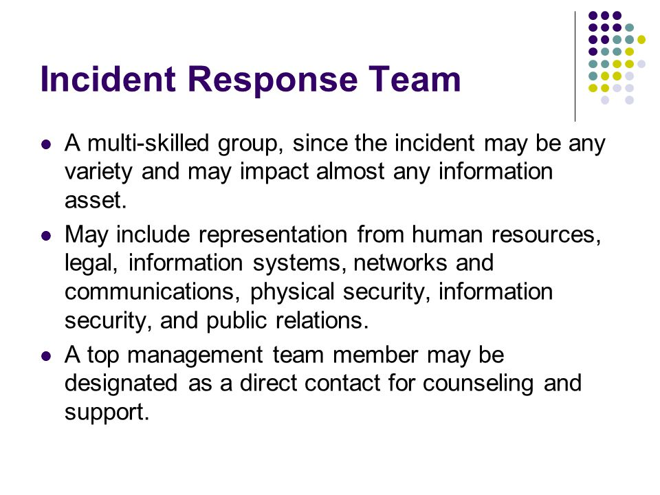 Incident Response Team A multi-skilled group, since the incident may be any variety and may impact almost any information asset.