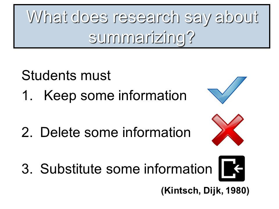 Students must 1. Keep some information 2.Delete some information 3.Substitute some information (Kintsch, Dijk, 1980) What does research say about summ