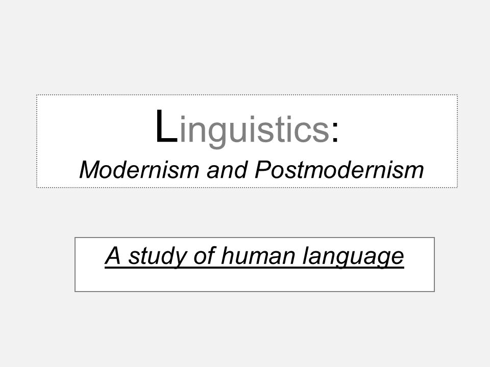 L inguistics: Modernism and Postmodernism A study of human language