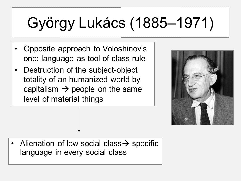 György Lukács (1885–1971) Opposite approach to Voloshinov's one: language as tool of class rule Destruction of the subject-object totality of an human