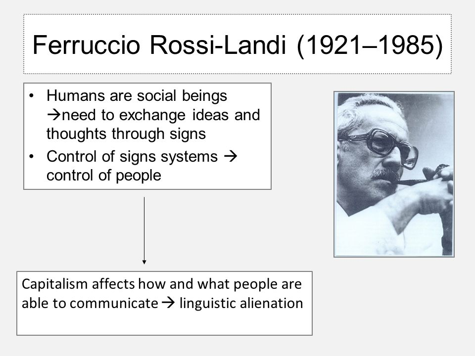 Ferruccio Rossi-Landi (1921–1985) Humans are social beings  need to exchange ideas and thoughts through signs Control of signs systems  control of people Capitalism affects how and what people are able to communicate  linguistic alienation