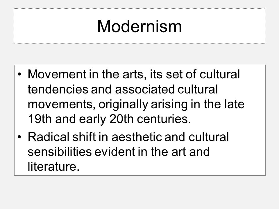 Modernism Movement in the arts, its set of cultural tendencies and associated cultural movements, originally arising in the late 19th and early 20th c