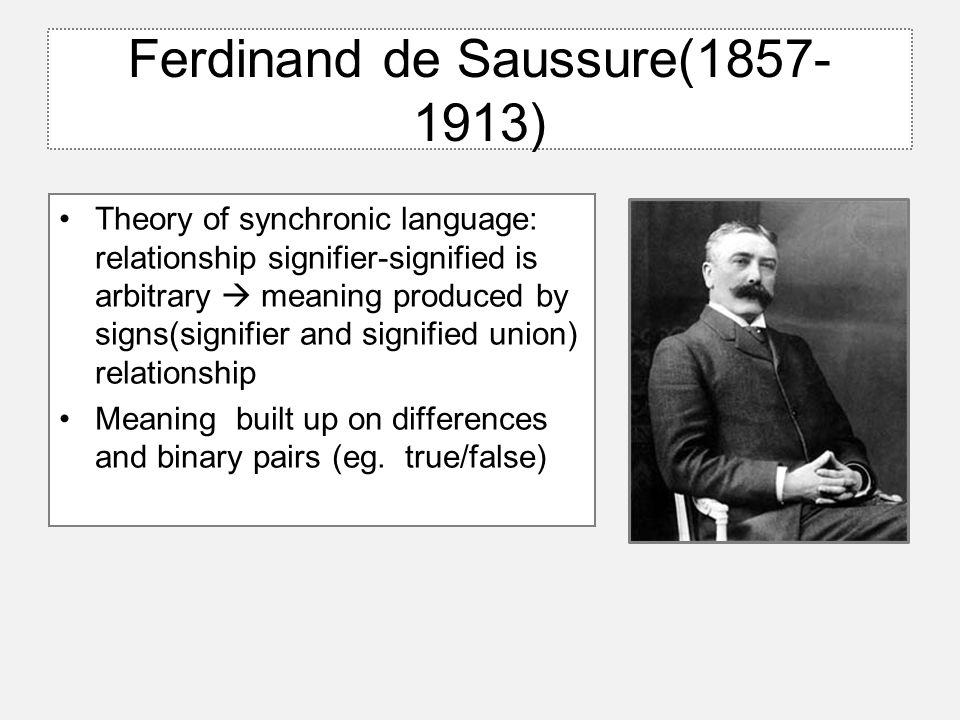 Ferdinand de Saussure(1857- 1913) Theory of synchronic language: relationship signifier-signified is arbitrary  meaning produced by signs(signifier and signified union) relationship Meaning built up on differences and binary pairs (eg.