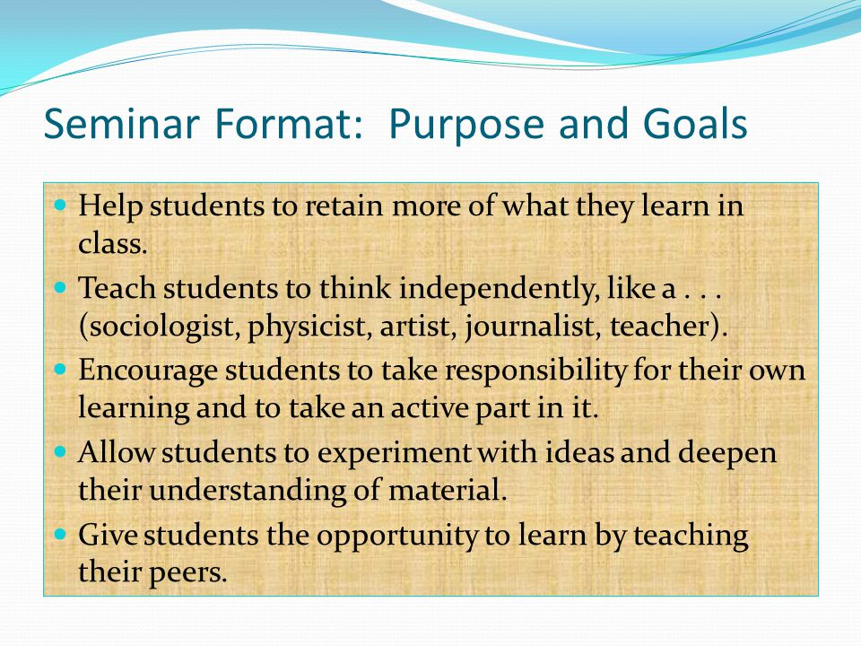 Seminar Format: Purpose and Goals Help students to retain more of what they learn in class.